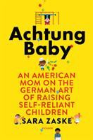 Achtung Baby : An American Mom On The German Art Of Raising Self-reliant Children by Zaske, Sara © 2018 (Added: 1/11/18)