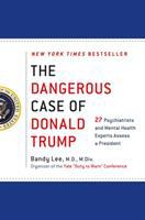 The Dangerous Case Of Donald Trump : 27 Psychiatrists And Mental Health Experts Assess A President by Lee, Bandy X., editor © 2017 (Added: 11/14/17)