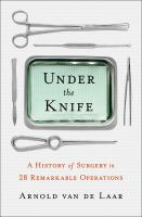 Under The Knife : A History Of Surgery In 28 Remarkable Operations by Laar, Arnold van de © 2018 (Added: 10/16/18)