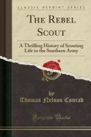 The Rebel Scout : A Thrilling History Of Scouting Life In The Southern Army by Conrad, Thomas Nelson © 2015 (Added: 10/17/16)