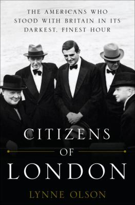 Citizens of London:  the Americans who stood with Britain in its darkest, finest hour