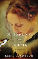 A Sparrow In Terezin : A Hidden Masterpiece Novel by Cambron, Kristy © 2015 (Added: 4/25/16)