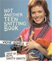 Not another teen knitting book / Vickie Howell ; photography by Jody Horton.