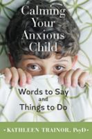 Calming Your Anxious Child : Words To Say And Things To Do by Trainor, Kathleen © 2016 (Added: 8/29/16)