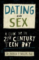 Dating and sex : a guide for the 21st century teen boy