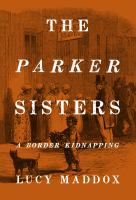 The Parker Sisters : A Border Kidnapping by Maddox, Lucy © 2016 (Added: 4/19/16)