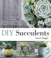 Diy Succulents : From Placecards To Wreaths, 35+ Ideas For Creative Projects With Succulents by Daigle, Tawni © 2015 (Added: 5/9/16)
