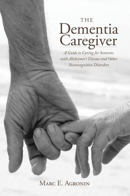cover of The Dementia Caregiver: A Guide to Caring for Someone with Alzheimer's Disease and Other Neurocognitive Disorders by Marc E. Agronin