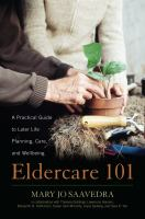 Eldercare 101 : A Practical Guide To Later Life Planning, Care, And Wellbeing by Saavedra, Mary Jo © 2016 (Added: 4/16/18)