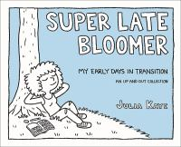 Super Late Bloomer : My Early Days In Transition : An Up And Out Collection by Kaye, Julia © 2018 (Added: 10/30/18)