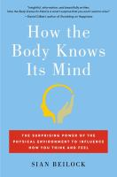 How The Body Knows Its Mind : The Surprising Power Of The Physical Environment To Influence How You Think And Feel by Beilock, Sian © 2015 (Added: 3/25/15)