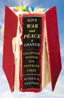 Give War And Peace A Chance : Tolstoyan Wisdom For Troubled Times by Kaufman, Andrew © 2014 (Added: 5/12/15)