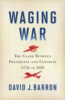 Waging War : The Clash Between Presidents And Congress, 1776 To Isis by Barron, David J. © 2016 (Added: 1/9/17)