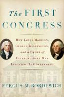 The First Congress : How James Madison, George Washington, And A Group Of Extraordinary Men Invented The Government by Bordewich, Fergus M. © 2016 (Added: 4/27/16)