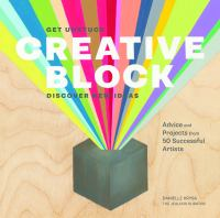 Creative Block: Get Unstuck, Discover New Ideas: Advice and Projects from 50 Successful Artists