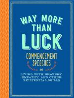 Way More Than Luck : Commencement Speeches On Living With Bravery, Empathy, And Other Existential Skills by  © 2015 (Added: 8/13/15)