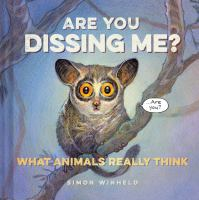 Are You Dissing Me? : What Animals Really Think by Winheld, Simon © 2015 (Added: 4/6/15)
