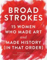 Broad Strokes : 15 Women Who Made Art And Made History (in That Order) by Quinn, Bridget © 2017 (Added: 9/18/17)
