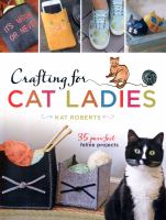 Crafting For Cat Ladies : 35 Purr-fect Feline Projects by Roberts, Kat © 2017 (Added: 6/16/17)