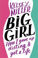 Big Girl : How I Gave Up Dieting And Got A Life by Miller, Kelsey © 2016 (Added: 1/28/16)