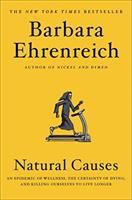 Natural Causes : An Epidemic Of Wellness, The Certainty Of Dying, And Killing Ourselves To Live Longer by Ehrenreich, Barbara © 2018 (Added: 4/24/18)