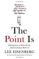 The Point Is : Making Sense Of Birth, Death, And Everything In Between by Eisenberg, Lee © 2016 (Added: 8/22/16)