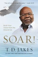 Soar! : Build Your Vision From The Ground Up by Jakes, T. D. © 2017 (Added: 4/12/18)