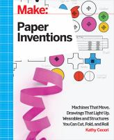 Paper Inventions : Machines That Move, Drawings That Light Up, And Wearables And Structures You Can Cut, Fold, And Roll by Ceceri, Kathy © 2015 (Added: 8/17/16)