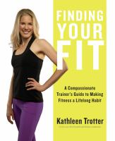 Finding Your Fit : A Compassionate Trainer's Guide To Making Fitness A Lifelong Habit by Trotter, Kathleen © 2016 (Added: 9/6/17)