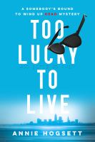 Too Lucky To Live : A Somebody's Bound To Wind Up Dead Mystery by Hogsett, Annie © 2017 (Added: 5/19/17)