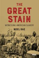The Great Stain : Witnessing American Slavery by Rae, Noel (Noel Martin Douglas) © 2018 (Added: 6/12/18)