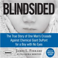 Blindsided : The True Story Of One Man's Crusade Against Chemical Giant Dupont For A Boy With No Eyes by Ferraro, James L. © 2017 (Added: 2/7/18)