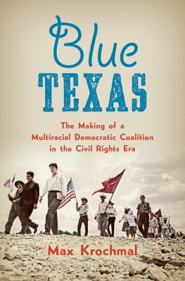 Blue Texas: the making of a multiracial Democratic coalition in the Civil Rights era