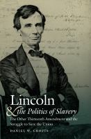 Lincoln And The Politics Of Slavery : The Other Thirteenth Amendment And The Struggle To Save The Union by Crofts, Daniel W. © 2016 (Added: 8/23/16)