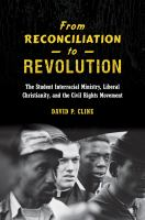 From Reconciliation To Revolution : The Student Interracial Ministry, Liberal Christianity, And The Civil Rights Movement by Cline, David P. © 2016 (Added: 4/18/17)