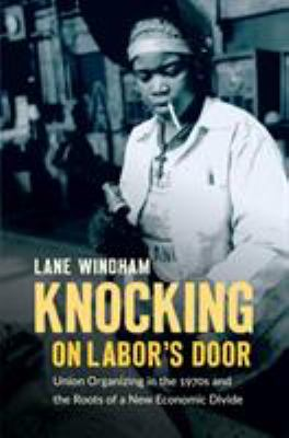 Knocking on labor's door : union organizing in the 1970s and the roots of a new economic divide