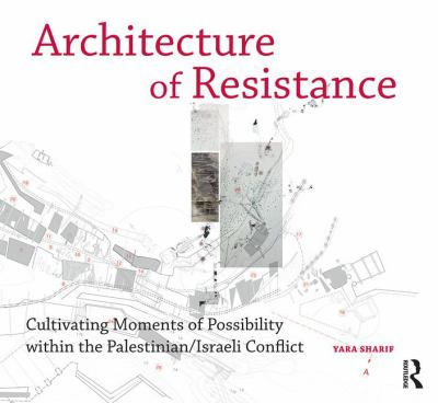 Architecture of Resistance : cultivating moments of possibility within the Palestinian/Israeli conflict