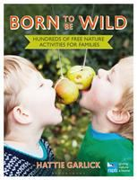 Born To Be Wild : Hundreds Of Free Nature Activities For Families by Garlick, Hattie © 2016 (Added: 10/18/16)