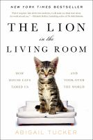 The Lion In The Living Room : How House Cats Tamed Us And Took Over The World by Tucker, Abigail © 2016 (Added: 2/14/17)