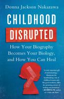 Childhood Disrupted : How Your Biography Becomes Your Biology, And How You Can Heal by Nakazawa, Donna Jackson © 2016 (Added: 10/10/16)