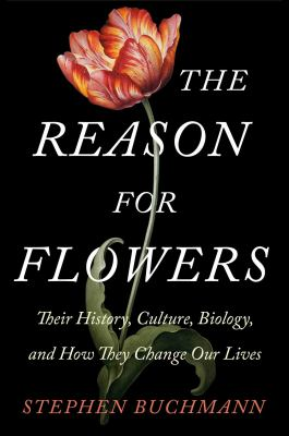 cover of The reason for flowers : their history, culture, biology, and how they change our lives