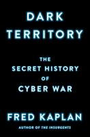 Dark Territory : The Secret History Of Cyber War by Kaplan, Fred M. © 2016 (Added: 4/25/16)