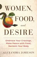 Women, Food, And Desire : Embrace Your Cravings, Make Peace With Food, Reclaim Your Body by Jamieson, Alexandra © 2015 (Added: 3/25/15)