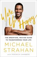 Wake Up Happy : The Dream Big, Win Big Guide To Transforming Your Life by Strahan, Michael © 2016 (Added: 10/6/16)