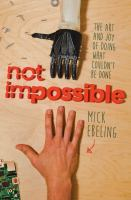 Not Impossible : The Art And Joy Of Doing What Couldn't Be Done by Ebeling, Mick © 2015 (Added: 3/25/15)