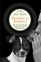Talking To Animals : How You Can Understand Animals And They Can Understand You by Katz, Jon © 2017 (Added: 6/9/17)