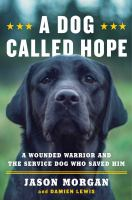 A Dog Called Hope : A Wounded Warrior And The Service Dog Who Saved Him by Morgan, Jason © 2017 (Added: 5/23/17)