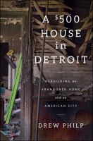 A $500 House In Detroit : Rebuilding An Abandoned Home And An American City by Philp, Drew © 2017 (Added: 9/11/17)