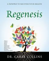Regenesis : Diabetes, Arthritis, Obesity, Fatigue, Fibromyalgia, Inflammation, Digestive Issues, Heartburn, General Poor Health by Collins, Garry © 2015 (Added: 11/28/16)