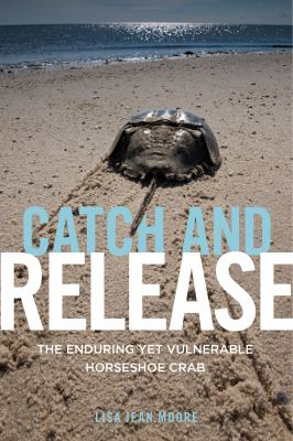 Catch and Release : The Enduring Yet Vulnerable Horseshoe Crab by Lisa Jean Moore.